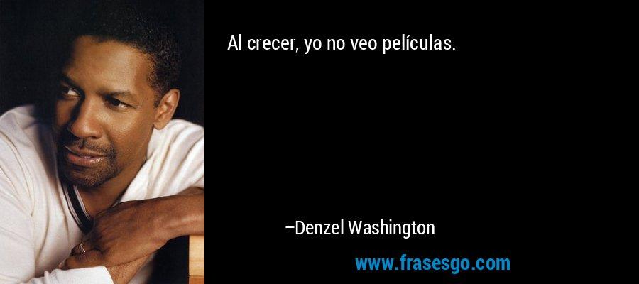Al crecer, yo no veo películas. – Denzel Washington