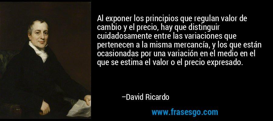 Al exponer los principios que regulan valor de cambio y el precio, hay que distinguir cuidadosamente entre las variaciones que pertenecen a la misma mercancía, y los que están ocasionadas por una variación en el medio en el que se estima el valor o el precio expresado. – David Ricardo