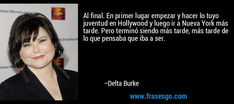 Al final. En primer lugar empezar y hacer lo tuyo juventud en Hollywood y luego ir a Nueva York más tarde. Pero terminó siendo más tarde, más tarde de lo que pensaba que iba a ser. – Delta Burke