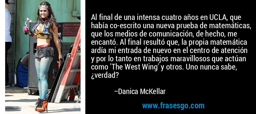 Al final de una intensa cuatro años en UCLA, que había co-escrito una nueva prueba de matemáticas, que los medios de comunicación, de hecho, me encantó. Al final resultó que, la propia matemática ardía mi entrada de nuevo en el centro de atención y por lo tanto en trabajos maravillosos que actúan como 'The West Wing' y otros. Uno nunca sabe, ¿verdad? – Danica McKellar