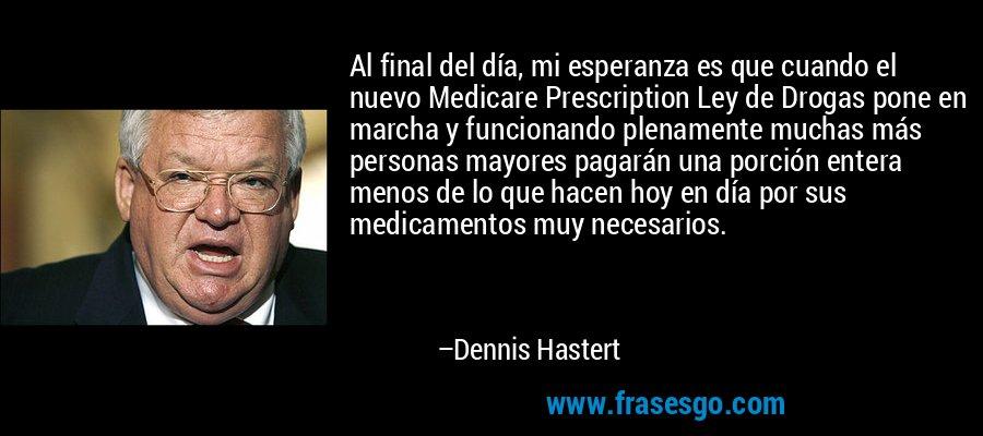 Al final del día, mi esperanza es que cuando el nuevo Medicare Prescription Ley de Drogas pone en marcha y funcionando plenamente muchas más personas mayores pagarán una porción entera menos de lo que hacen hoy en día por sus medicamentos muy necesarios. – Dennis Hastert