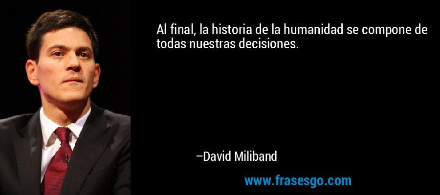 Al final, la historia de la humanidad se compone de todas nuestras decisiones. – David Miliband