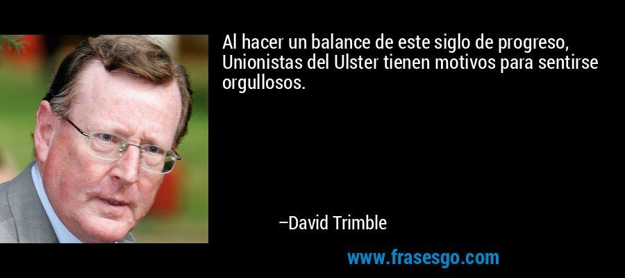 Al hacer un balance de este siglo de progreso, Unionistas del Ulster tienen motivos para sentirse orgullosos. – David Trimble