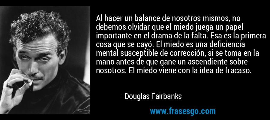 Al hacer un balance de nosotros mismos, no debemos olvidar que el miedo juega un papel importante en el drama de la falta. Esa es la primera cosa que se cayó. El miedo es una deficiencia mental susceptible de corrección, si se toma en la mano antes de que gane un ascendiente sobre nosotros. El miedo viene con la idea de fracaso. – Douglas Fairbanks