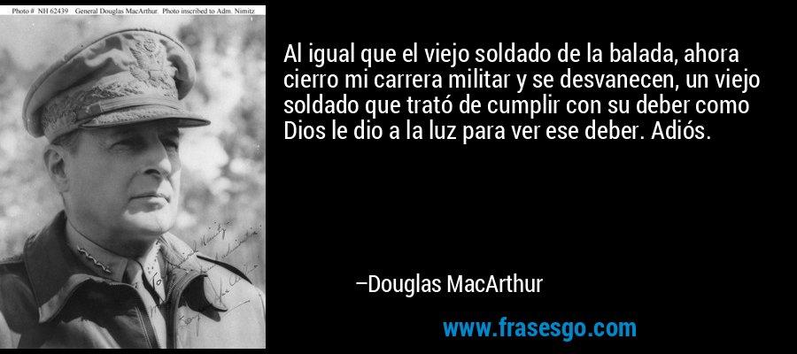 Al igual que el viejo soldado de la balada, ahora cierro mi carrera militar y se desvanecen, un viejo soldado que trató de cumplir con su deber como Dios le dio a la luz para ver ese deber. Adiós. – Douglas MacArthur