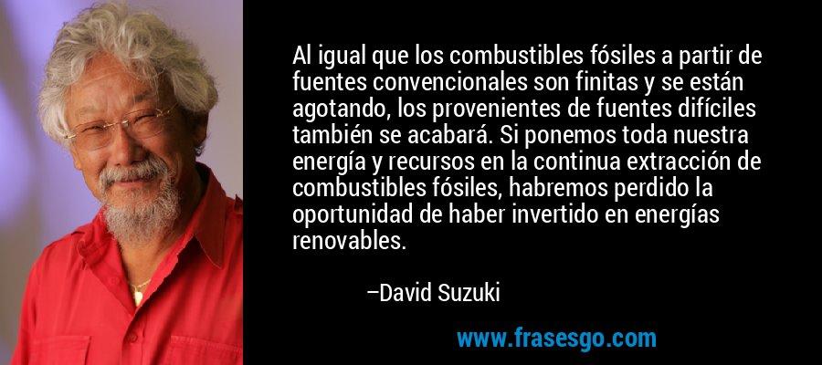 Al igual que los combustibles fósiles a partir de fuentes convencionales son finitas y se están agotando, los provenientes de fuentes difíciles también se acabará. Si ponemos toda nuestra energía y recursos en la continua extracción de combustibles fósiles, habremos perdido la oportunidad de haber invertido en energías renovables. – David Suzuki