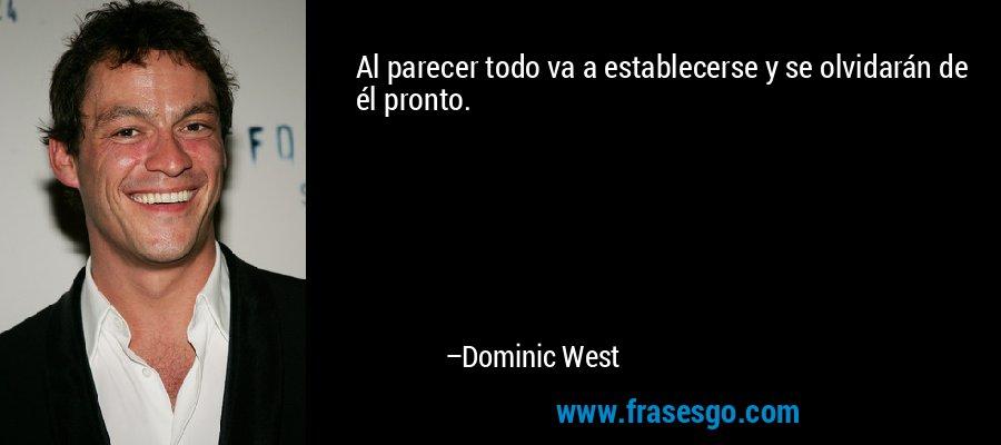 Al parecer todo va a establecerse y se olvidarán de él pronto. – Dominic West