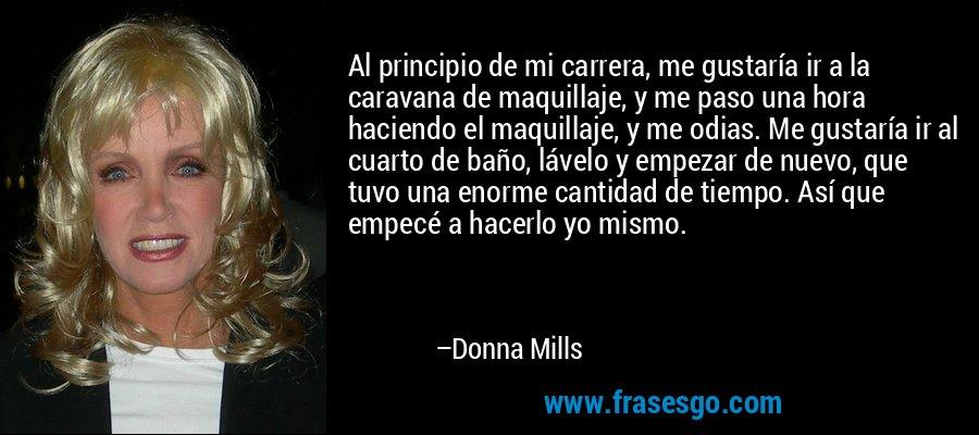 Al principio de mi carrera, me gustaría ir a la caravana de maquillaje, y me paso una hora haciendo el maquillaje, y me odias. Me gustaría ir al cuarto de baño, lávelo y empezar de nuevo, que tuvo una enorme cantidad de tiempo. Así que empecé a hacerlo yo mismo. – Donna Mills