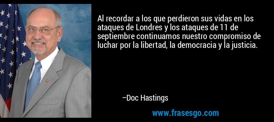 Al recordar a los que perdieron sus vidas en los ataques de Londres y los ataques de 11 de septiembre continuamos nuestro compromiso de luchar por la libertad, la democracia y la justicia. – Doc Hastings