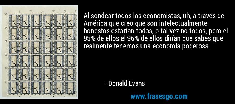 Al sondear todos los economistas, uh, a través de América que creo que son intelectualmente honestos estarían todos, o tal vez no todos, pero el 95% de ellos el 96% de ellos dirían que sabes que realmente tenemos una economía poderosa. – Donald Evans