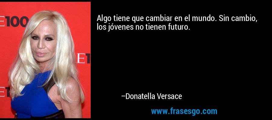 Algo tiene que cambiar en el mundo. Sin cambio, los jóvenes no tienen futuro. – Donatella Versace