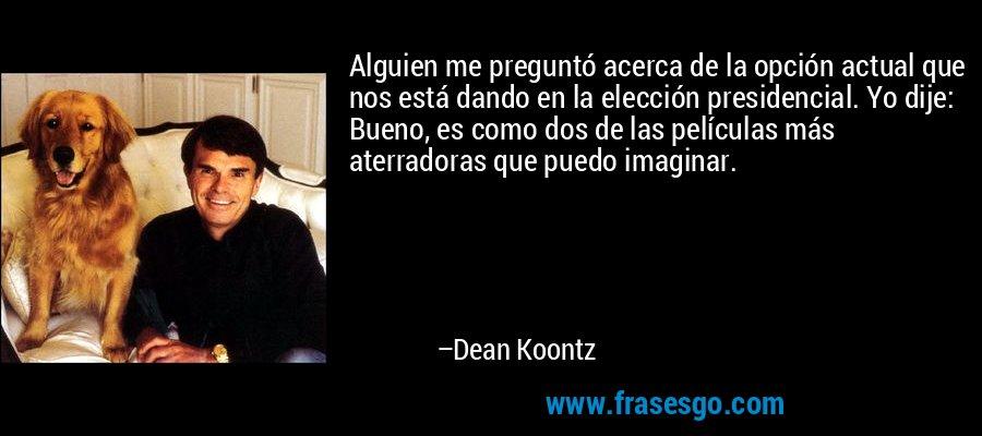 Alguien me preguntó acerca de la opción actual que nos está dando en la elección presidencial. Yo dije: Bueno, es como dos de las películas más aterradoras que puedo imaginar. – Dean Koontz