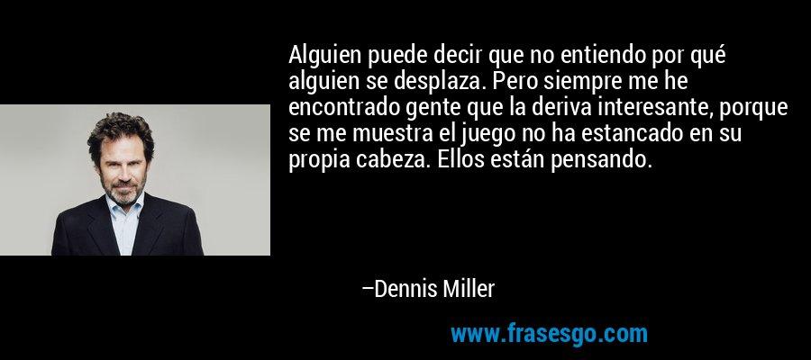 Alguien puede decir que no entiendo por qué alguien se desplaza. Pero siempre me he encontrado gente que la deriva interesante, porque se me muestra el juego no ha estancado en su propia cabeza. Ellos están pensando. – Dennis Miller