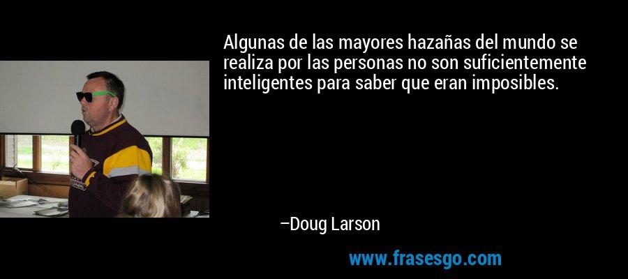 Algunas de las mayores hazañas del mundo se realiza por las personas no son suficientemente inteligentes para saber que eran imposibles. – Doug Larson