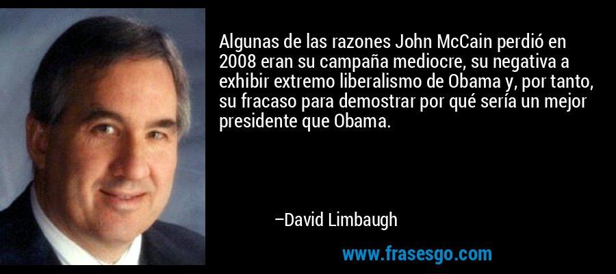 Algunas de las razones John McCain perdió en 2008 eran su campaña mediocre, su negativa a exhibir extremo liberalismo de Obama y, por tanto, su fracaso para demostrar por qué sería un mejor presidente que Obama. – David Limbaugh