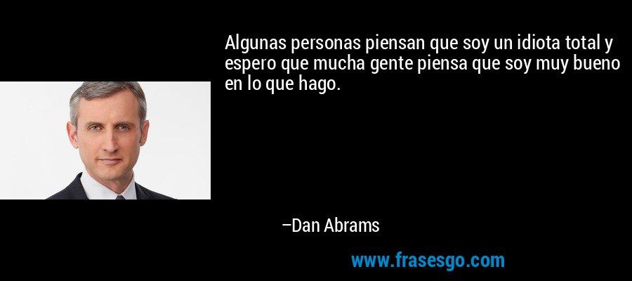 Algunas personas piensan que soy un idiota total y espero que mucha gente piensa que soy muy bueno en lo que hago. – Dan Abrams
