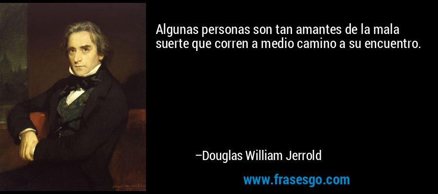 Algunas personas son tan amantes de la mala suerte que corren a medio camino a su encuentro. – Douglas William Jerrold