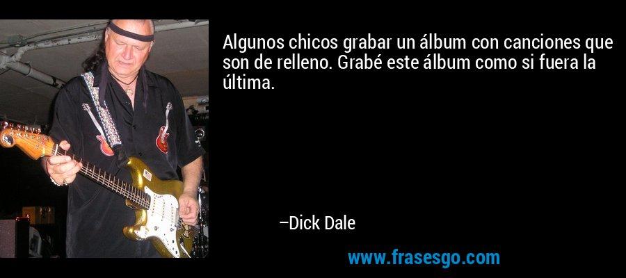 Algunos chicos grabar un álbum con canciones que son de relleno. Grabé este álbum como si fuera la última. – Dick Dale