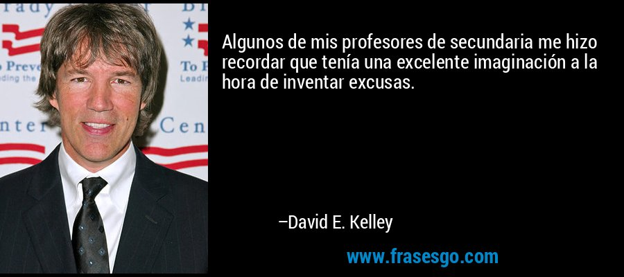 Algunos de mis profesores de secundaria me hizo recordar que tenía una excelente imaginación a la hora de inventar excusas. – David E. Kelley