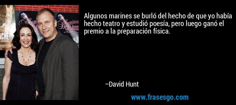 Algunos marines se burló del hecho de que yo había hecho teatro y estudió poesía, pero luego ganó el premio a la preparación física. – David Hunt