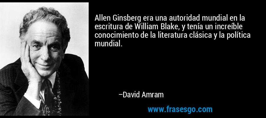 Allen Ginsberg era una autoridad mundial en la escritura de William Blake, y tenía un increíble conocimiento de la literatura clásica y la política mundial. – David Amram