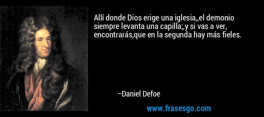 Allí donde Dios erige una iglesia,,el demonio siempre levanta una capilla;,y si vas a ver, encontrarás,que en la segunda hay más fieles. – Daniel Defoe