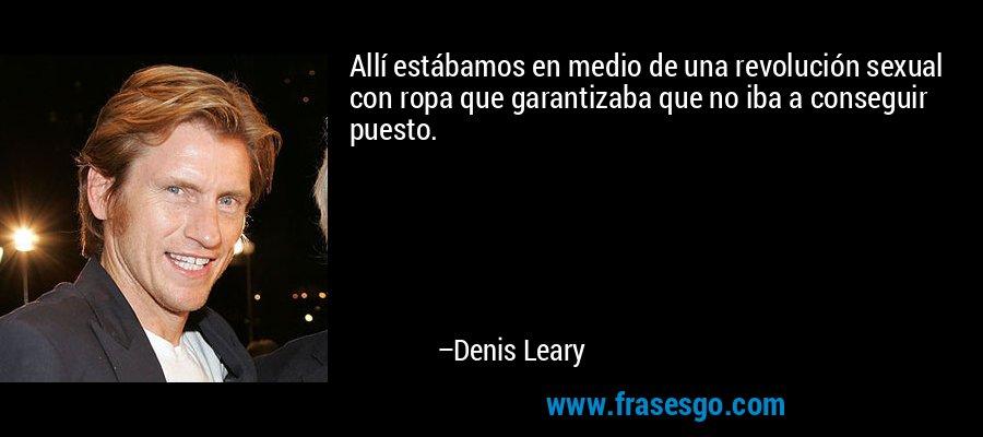 Allí estábamos en medio de una revolución sexual con ropa que garantizaba que no iba a conseguir puesto. – Denis Leary