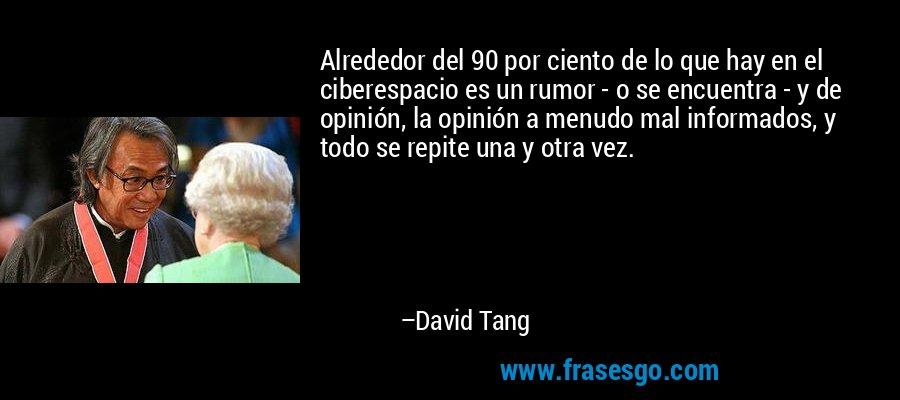 Alrededor del 90 por ciento de lo que hay en el ciberespacio es un rumor - o se encuentra - y de opinión, la opinión a menudo mal informados, y todo se repite una y otra vez. – David Tang