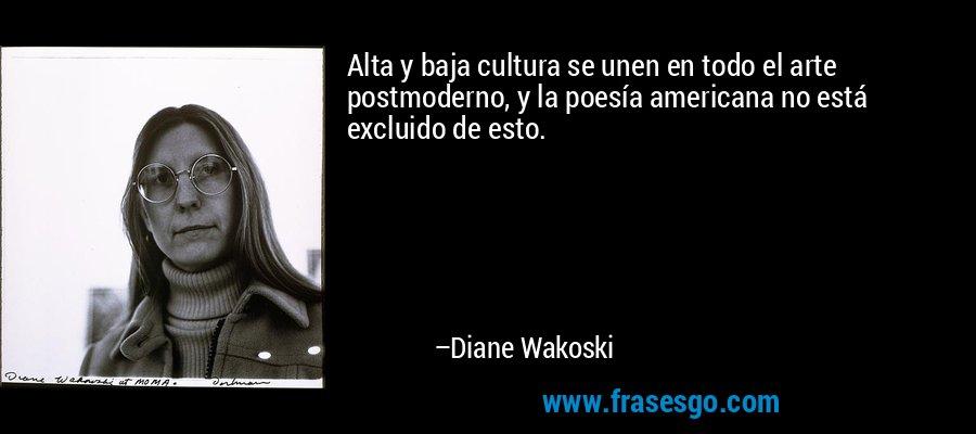 Alta y baja cultura se unen en todo el arte postmoderno, y la poesía americana no está excluido de esto. – Diane Wakoski