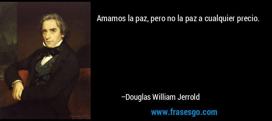 Amamos la paz, pero no la paz a cualquier precio. – Douglas William Jerrold