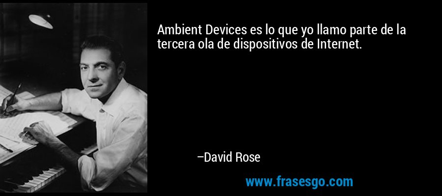 Ambient Devices es lo que yo llamo parte de la tercera ola de dispositivos de Internet. – David Rose