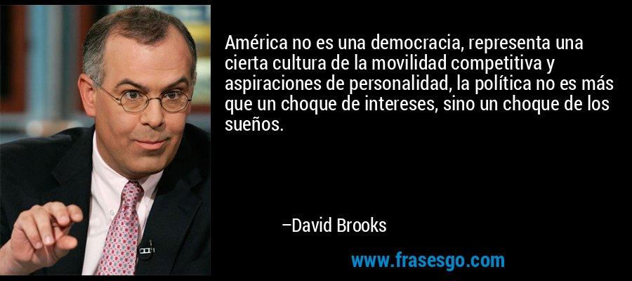 América no es una democracia, representa una cierta cultura de la movilidad competitiva y aspiraciones de personalidad, la política no es más que un choque de intereses, sino un choque de los sueños. – David Brooks
