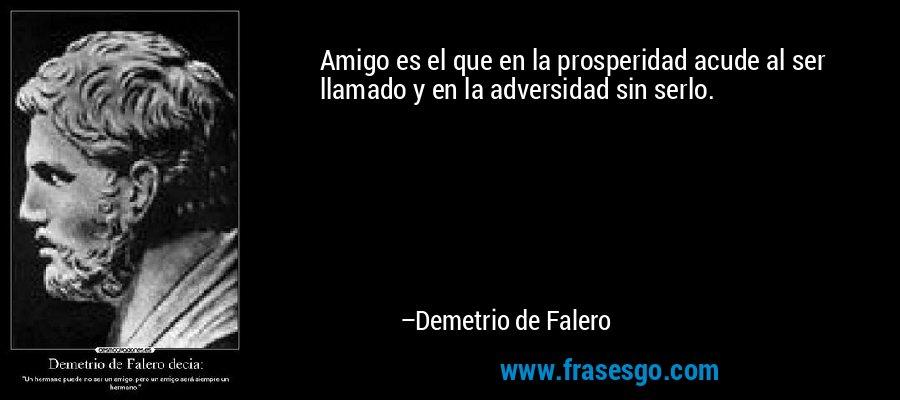 Amigo es el que en la prosperidad acude al ser llamado y en la adversidad sin serlo. – Demetrio de Falero
