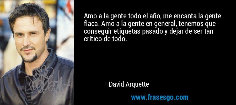 Amo a la gente todo el año, me encanta la gente flaca. Amo a la gente en general, tenemos que conseguir etiquetas pasado y dejar de ser tan crítico de todo. – David Arquette