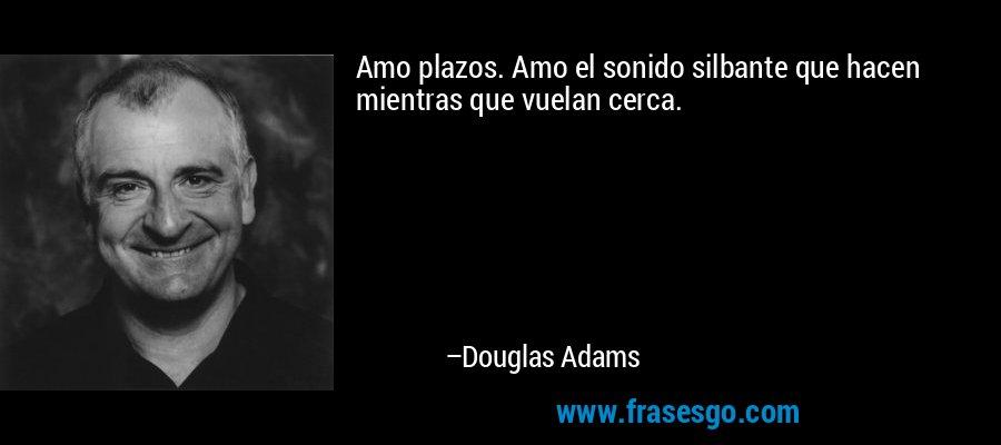 Amo plazos. Amo el sonido silbante que hacen mientras que vuelan cerca. – Douglas Adams