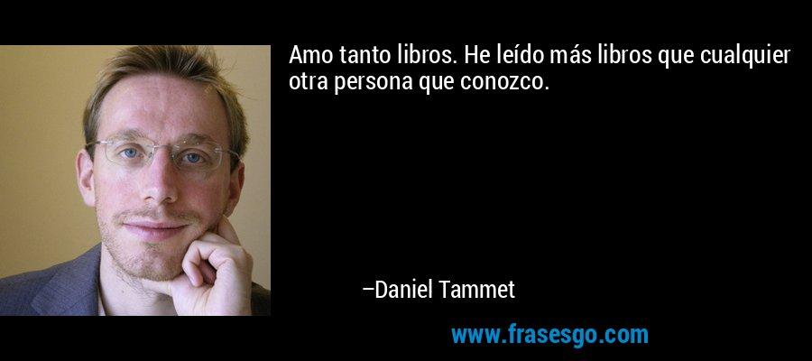 Amo tanto libros. He leído más libros que cualquier otra persona que conozco. – Daniel Tammet