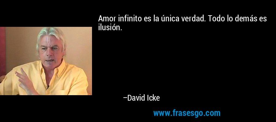 Amor infinito es la única verdad. Todo lo demás es ilusión. – David Icke
