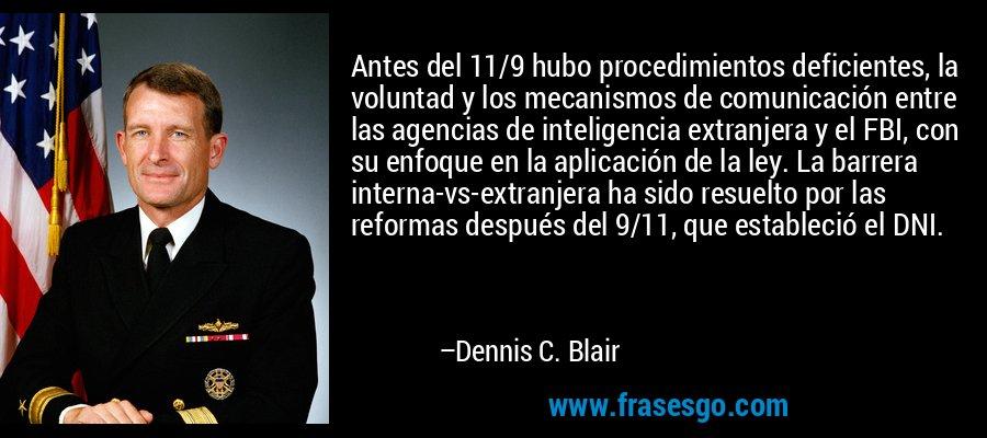 Antes del 11/9 hubo procedimientos deficientes, la voluntad y los mecanismos de comunicación entre las agencias de inteligencia extranjera y el FBI, con su enfoque en la aplicación de la ley. La barrera interna-vs-extranjera ha sido resuelto por las reformas después del 9/11, que estableció el DNI. – Dennis C. Blair