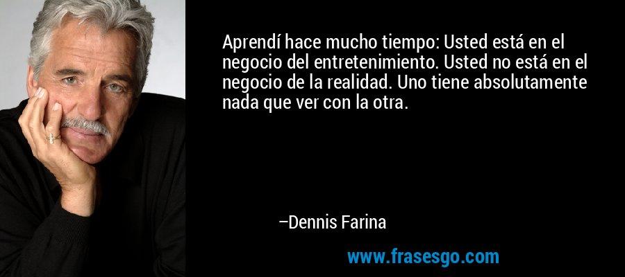 Aprendí hace mucho tiempo: Usted está en el negocio del entretenimiento. Usted no está en el negocio de la realidad. Uno tiene absolutamente nada que ver con la otra. – Dennis Farina