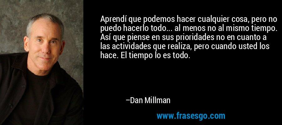 Aprendí que podemos hacer cualquier cosa, pero no puedo hacerlo todo... al menos no al mismo tiempo. Así que piense en sus prioridades no en cuanto a las actividades que realiza, pero cuando usted los hace. El tiempo lo es todo. – Dan Millman