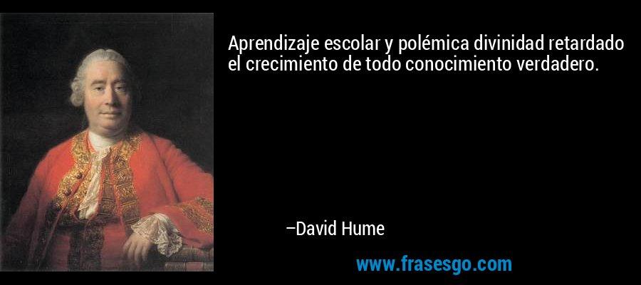 Aprendizaje escolar y polémica divinidad retardado el crecimiento de todo conocimiento verdadero. – David Hume