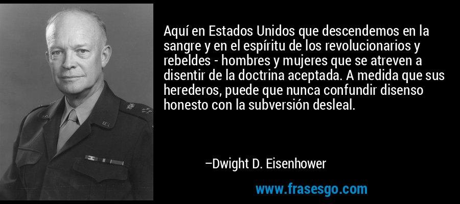 Aquí en Estados Unidos que descendemos en la sangre y en el espíritu de los revolucionarios y rebeldes - hombres y mujeres que se atreven a disentir de la doctrina aceptada. A medida que sus herederos, puede que nunca confundir disenso honesto con la subversión desleal. – Dwight D. Eisenhower