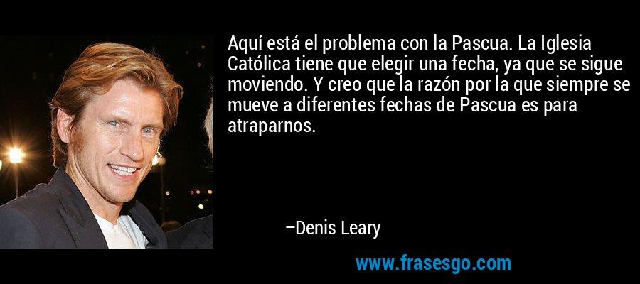 Aquí está el problema con la Pascua. La Iglesia Católica tiene que elegir una fecha, ya que se sigue moviendo. Y creo que la razón por la que siempre se mueve a diferentes fechas de Pascua es para atraparnos. – Denis Leary