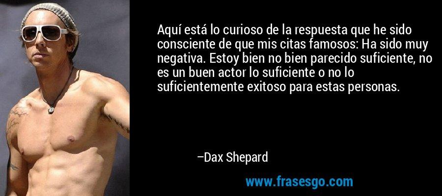 Aquí está lo curioso de la respuesta que he sido consciente de que mis citas famosos: Ha sido muy negativa. Estoy bien no bien parecido suficiente, no es un buen actor lo suficiente o no lo suficientemente exitoso para estas personas. – Dax Shepard