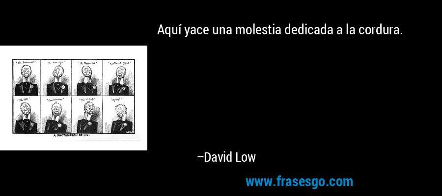Aquí yace una molestia dedicada a la cordura. – David Low