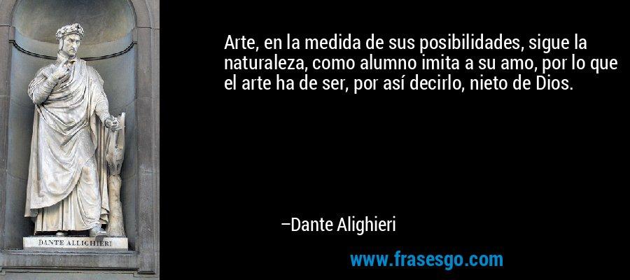 Arte, en la medida de sus posibilidades, sigue la naturaleza, como alumno imita a su amo, por lo que el arte ha de ser, por así decirlo, nieto de Dios. – Dante Alighieri