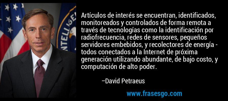 Artículos de interés se encuentran, identificados, monitoreados y controlados de forma remota a través de tecnologías como la identificación por radiofrecuencia, redes de sensores, pequeños servidores embebidos, y recolectores de energía - todos conectados a la Internet de próxima generación utilizando abundante, de bajo costo, y computación de alto poder. – David Petraeus