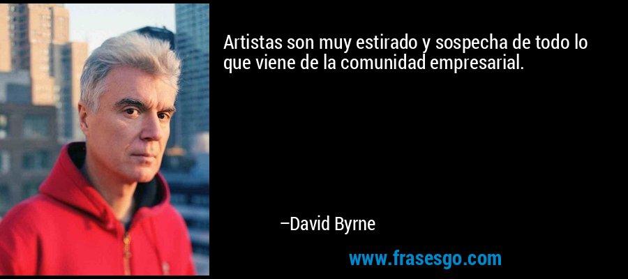 Artistas son muy estirado y sospecha de todo lo que viene de la comunidad empresarial. – David Byrne