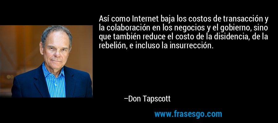 Así como Internet baja los costos de transacción y la colaboración en los negocios y el gobierno, sino que también reduce el costo de la disidencia, de la rebelión, e incluso la insurrección. – Don Tapscott