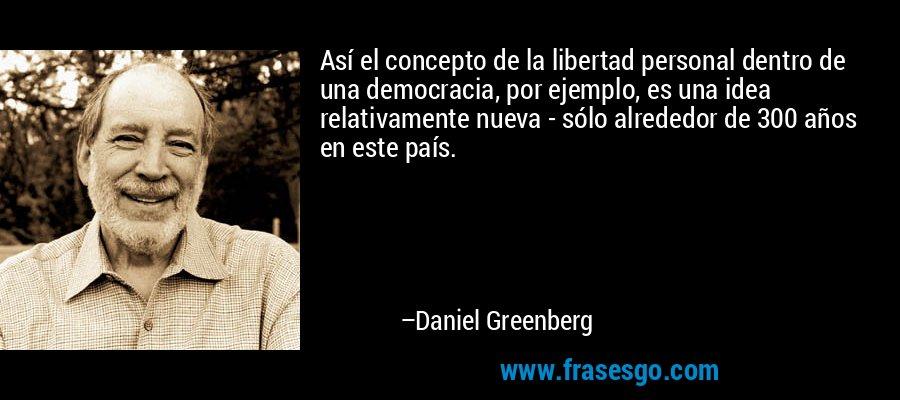 Así el concepto de la libertad personal dentro de una democracia, por ejemplo, es una idea relativamente nueva - sólo alrededor de 300 años en este país. – Daniel Greenberg